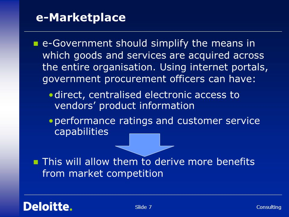 Consulting Slide 7 e-Marketplace e-Government should simplify the means in which goods and services are acquired across the entire organisation.