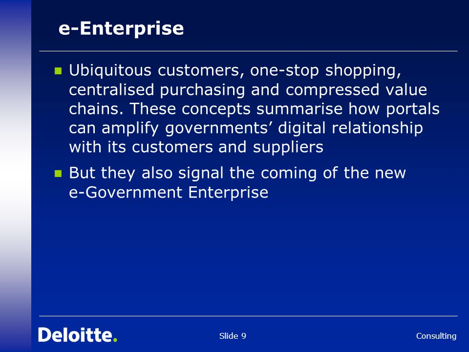 Consulting Slide 9 e-Enterprise Ubiquitous customers, one-stop shopping, centralised purchasing and compressed value chains. These concepts summarise