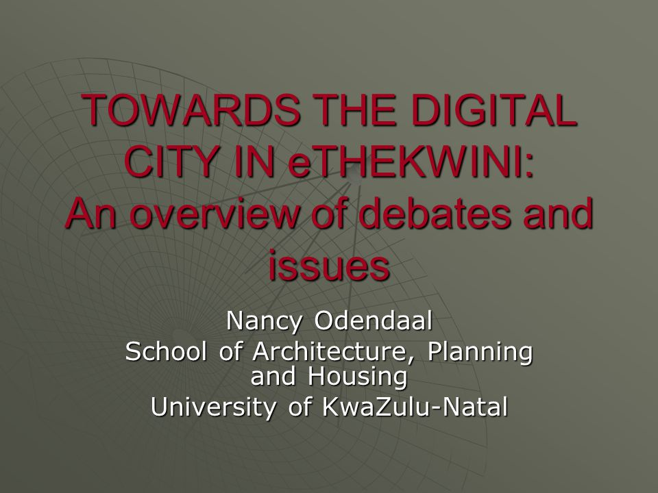 TOWARDS THE DIGITAL CITY IN eTHEKWINI: An overview of debates and issues Nancy Odendaal School of Architecture, Planning and Housing University of KwaZulu-Natal