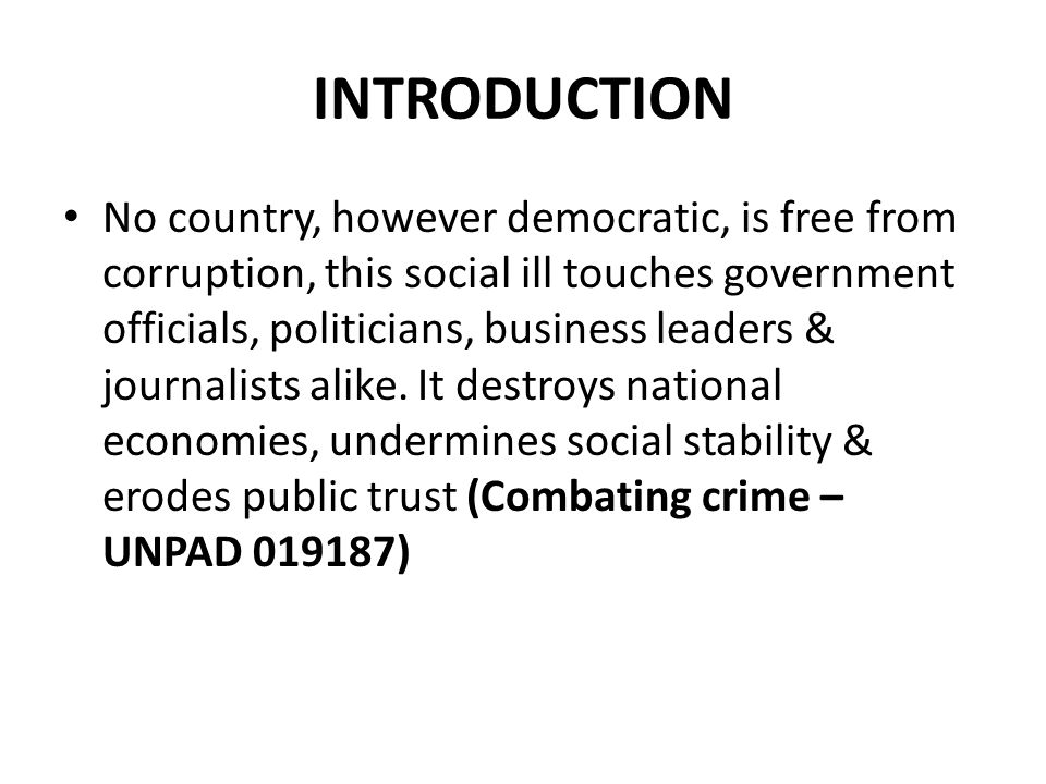 INTRODUCTION No country, however democratic, is free from corruption, this social ill touches government officials, politicians, business leaders & journalists alike.