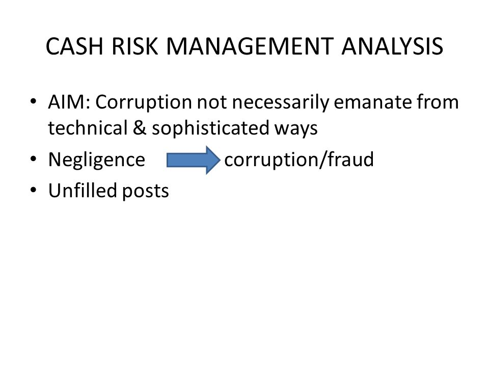 CASH RISK MANAGEMENT ANALYSIS AIM: Corruption not necessarily emanate from technical & sophisticated ways Negligence corruption/fraud Unfilled posts