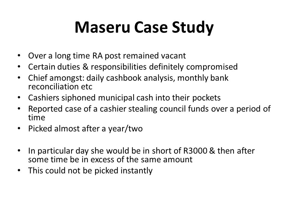 Maseru Case Study Over a long time RA post remained vacant Certain duties & responsibilities definitely compromised Chief amongst: daily cashbook analysis, monthly bank reconciliation etc Cashiers siphoned municipal cash into their pockets Reported case of a cashier stealing council funds over a period of time Picked almost after a year/two In particular day she would be in short of R3000 & then after some time be in excess of the same amount This could not be picked instantly