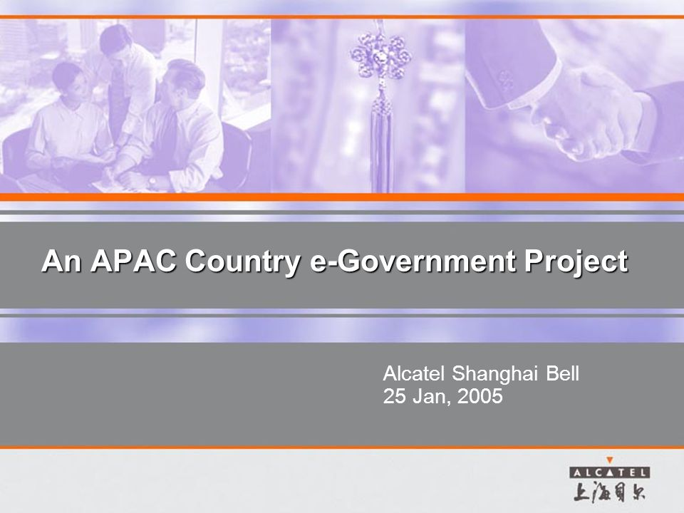 An APAC Country e-Government Project Alcatel Shanghai Bell 25 Jan, 2005