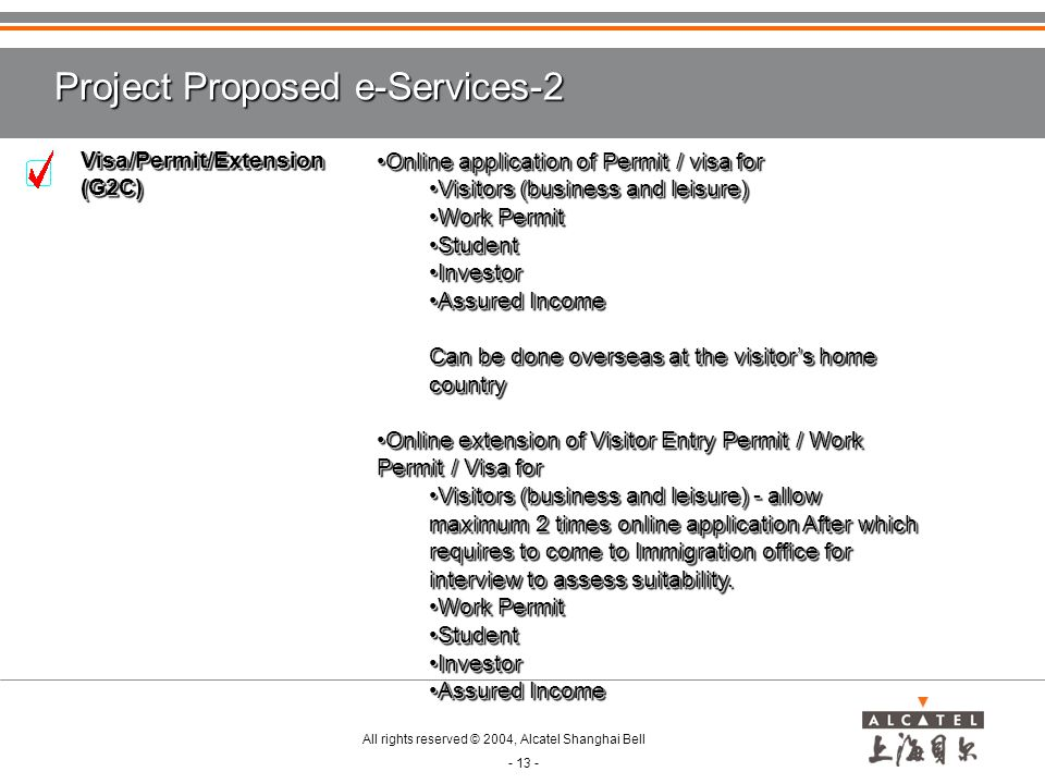 All rights reserved © 2004, Alcatel Shanghai Bell - 13 - Project Proposed e-Services-2 Online application of Permit / visa forOnline application of Permit / visa for Visitors (business and leisure)Visitors (business and leisure) Work PermitWork Permit StudentStudent InvestorInvestor Assured IncomeAssured Income Can be done overseas at the visitor's home country Online extension of Visitor Entry Permit / Work Permit / Visa forOnline extension of Visitor Entry Permit / Work Permit / Visa for Visitors (business and leisure) - allow maximum 2 times online application After which requires to come to Immigration office for interview to assess suitability.Visitors (business and leisure) - allow maximum 2 times online application After which requires to come to Immigration office for interview to assess suitability.
