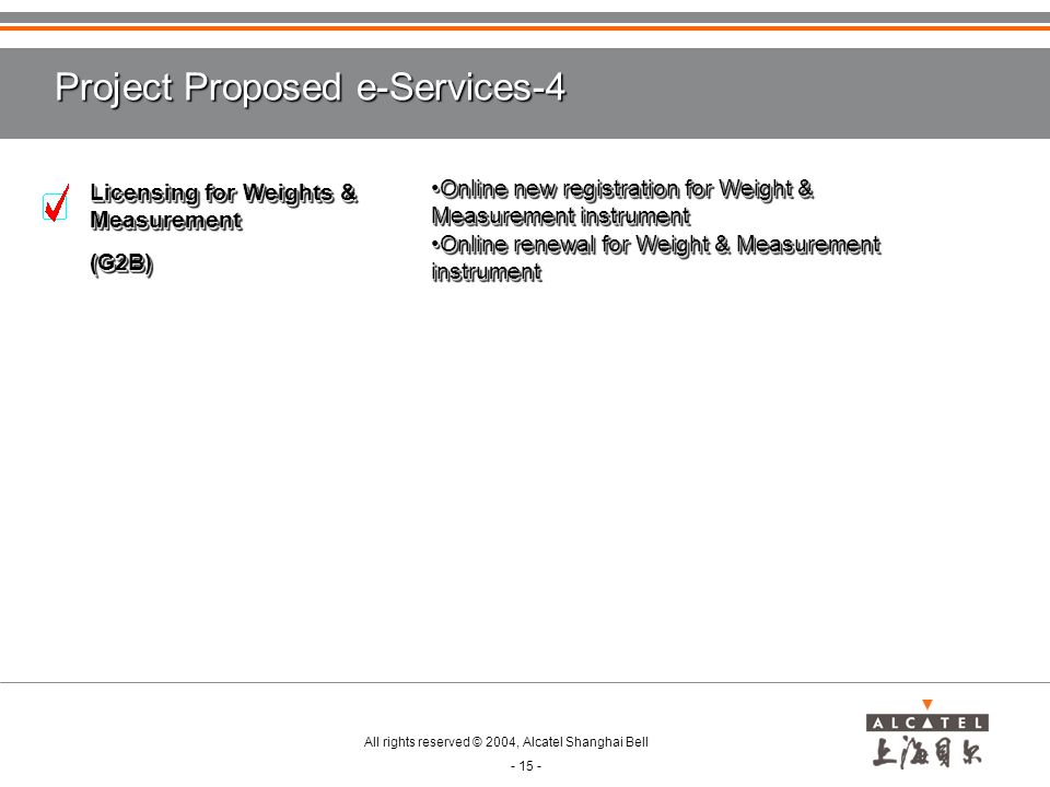 All rights reserved © 2004, Alcatel Shanghai Bell - 15 - Project Proposed e-Services-4 Licensing for Weights & Measurement (G2B) (G2B) Online new registration for Weight & Measurement instrumentOnline new registration for Weight & Measurement instrument Online renewal for Weight & Measurement instrumentOnline renewal for Weight & Measurement instrument Online new registration for Weight & Measurement instrumentOnline new registration for Weight & Measurement instrument Online renewal for Weight & Measurement instrumentOnline renewal for Weight & Measurement instrument