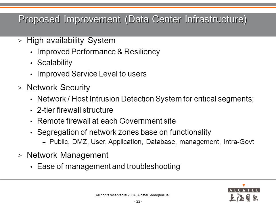 All rights reserved © 2004, Alcatel Shanghai Bell - 22 - Proposed Improvement (Data Center Infrastructure) > High availability System Improved Performance & Resiliency Scalability Improved Service Level to users > Network Security Network / Host Intrusion Detection System for critical segments; 2-tier firewall structure Remote firewall at each Government site Segregation of network zones base on functionality – Public, DMZ, User, Application, Database, management, Intra-Govt > Network Management Ease of management and troubleshooting