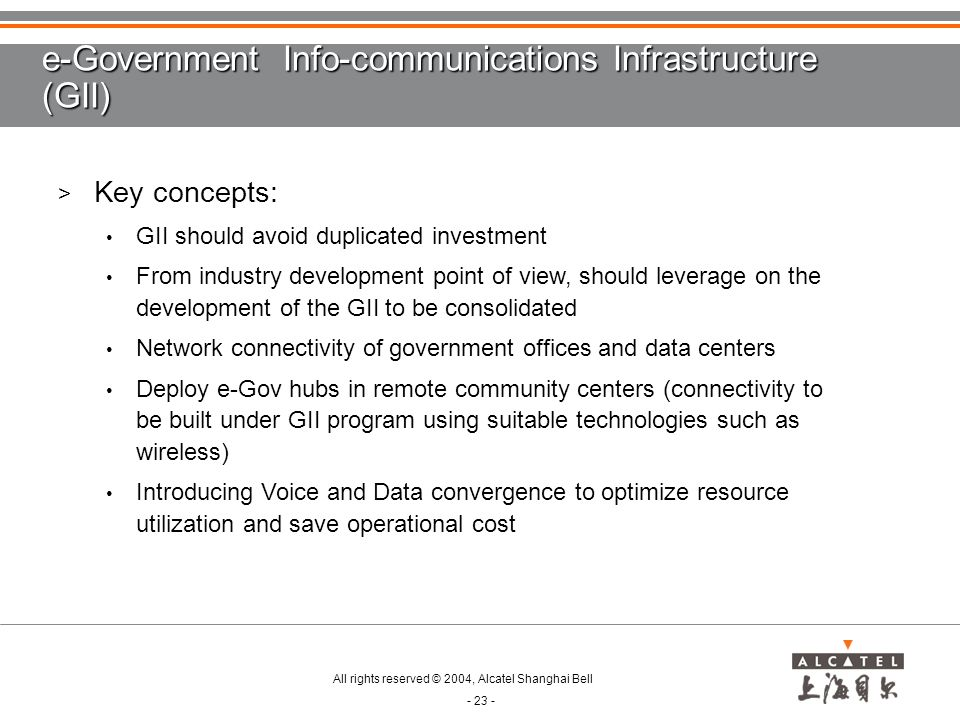 All rights reserved © 2004, Alcatel Shanghai Bell - 23 - e-Government Info-communications Infrastructure (GII) > Key concepts: GII should avoid duplicated investment From industry development point of view, should leverage on the development of the GII to be consolidated Network connectivity of government offices and data centers Deploy e-Gov hubs in remote community centers (connectivity to be built under GII program using suitable technologies such as wireless) Introducing Voice and Data convergence to optimize resource utilization and save operational cost