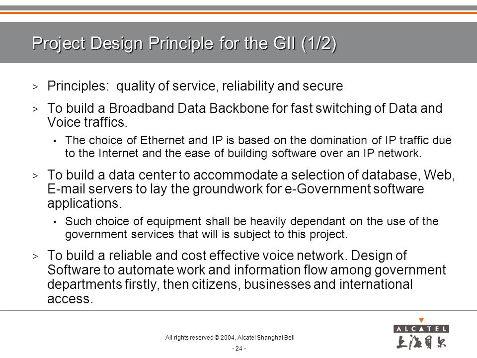 All rights reserved © 2004, Alcatel Shanghai Bell - 24 - Project Design Principle for the GII (1/2) > Principles: quality of service, reliability and secure > To build a Broadband Data Backbone for fast switching of Data and Voice traffics.