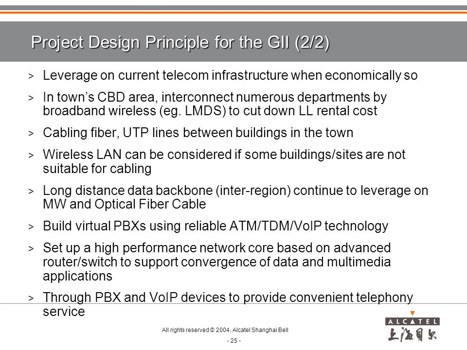 All rights reserved © 2004, Alcatel Shanghai Bell - 25 - Project Design Principle for the GII (2/2) > Leverage on current telecom infrastructure when economically so > In town's CBD area, interconnect numerous departments by broadband wireless (eg.