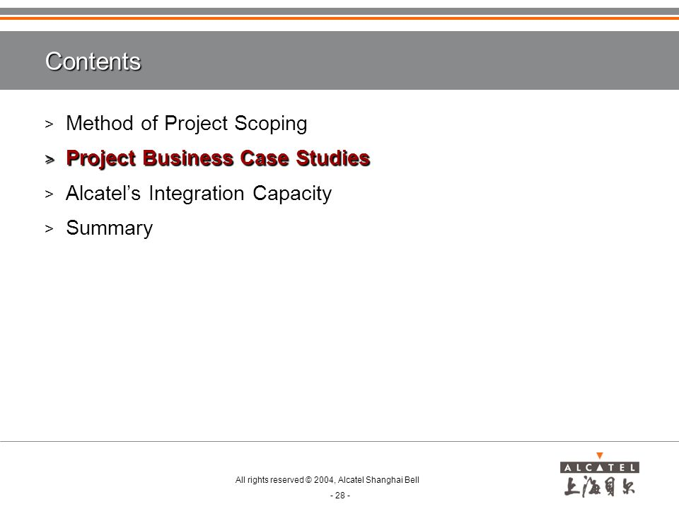 All rights reserved © 2004, Alcatel Shanghai Bell - 28 - Contents > Method of Project Scoping > Project Business Case Studies > Alcatel's Integration Capacity > Summary