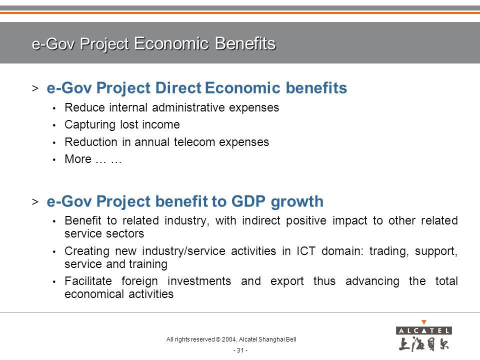 All rights reserved © 2004, Alcatel Shanghai Bell - 31 - e-Gov Project Economic Benefits > e-Gov Project Direct Economic benefits Reduce internal administrative expenses Capturing lost income Reduction in annual telecom expenses More … … > e-Gov Project benefit to GDP growth Benefit to related industry, with indirect positive impact to other related service sectors Creating new industry/service activities in ICT domain: trading, support, service and training Facilitate foreign investments and export thus advancing the total economical activities