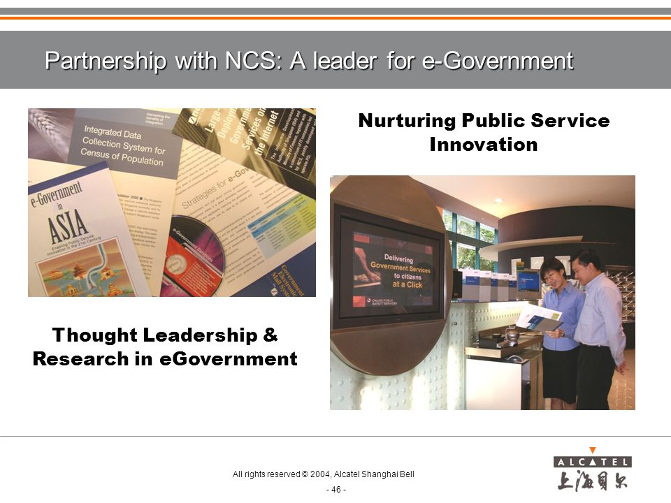 All rights reserved © 2004, Alcatel Shanghai Bell - 46 - Partnership with NCS: A leader for e-Government Nurturing Public Service Innovation Thought Leadership & Research in eGovernment