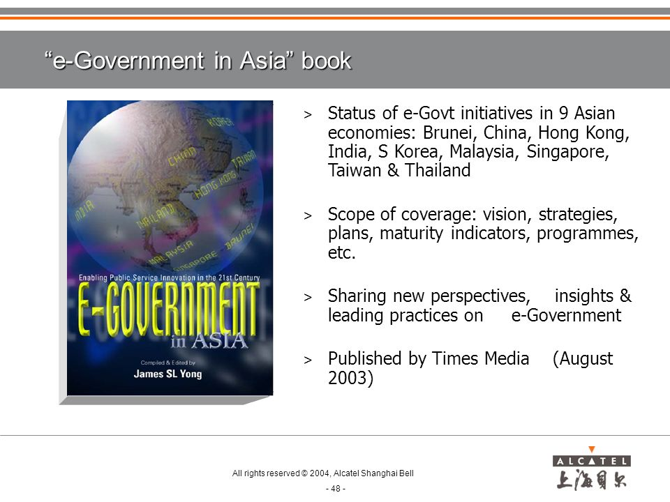 All rights reserved © 2004, Alcatel Shanghai Bell - 48 - > Status of e-Govt initiatives in 9 Asian economies: Brunei, China, Hong Kong, India, S Korea, Malaysia, Singapore, Taiwan & Thailand > Scope of coverage: vision, strategies, plans, maturity indicators, programmes, etc.