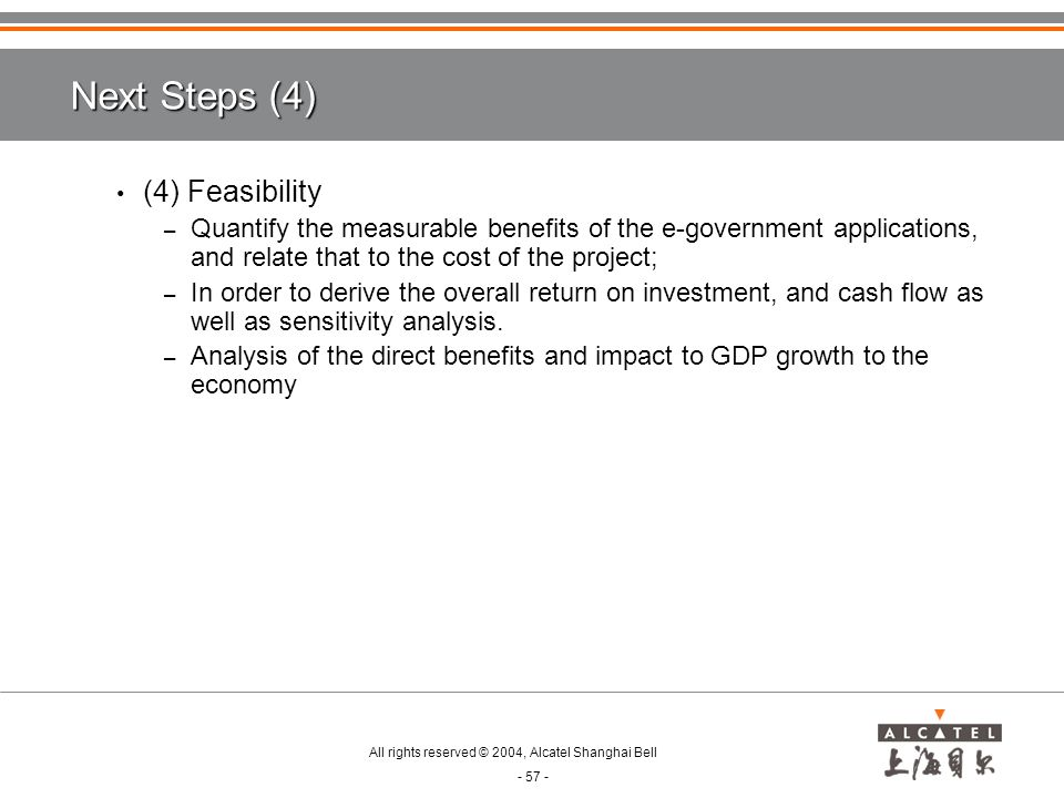 All rights reserved © 2004, Alcatel Shanghai Bell - 57 - Next Steps (4) (4) Feasibility – Quantify the measurable benefits of the e-government applications, and relate that to the cost of the project; – In order to derive the overall return on investment, and cash flow as well as sensitivity analysis.