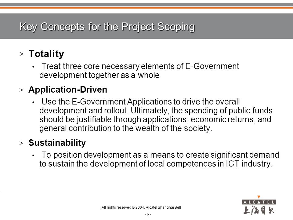 All rights reserved © 2004, Alcatel Shanghai Bell - 6 - Key Concepts for the Project Scoping > Totality Treat three core necessary elements of E-Government development together as a whole > Application-Driven Use the E-Government Applications to drive the overall development and rollout.