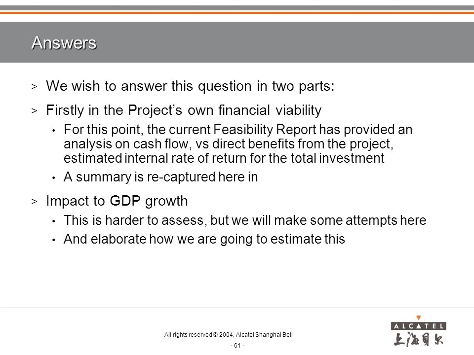 All rights reserved © 2004, Alcatel Shanghai Bell - 61 - Answers > We wish to answer this question in two parts: > Firstly in the Project's own financial viability For this point, the current Feasibility Report has provided an analysis on cash flow, vs direct benefits from the project, estimated internal rate of return for the total investment A summary is re-captured here in > Impact to GDP growth This is harder to assess, but we will make some attempts here And elaborate how we are going to estimate this