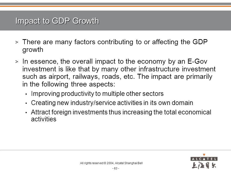 All rights reserved © 2004, Alcatel Shanghai Bell - 63 - Impact to GDP Growth > There are many factors contributing to or affecting the GDP growth > In essence, the overall impact to the economy by an E-Gov investment is like that by many other infrastructure investment such as airport, railways, roads, etc.