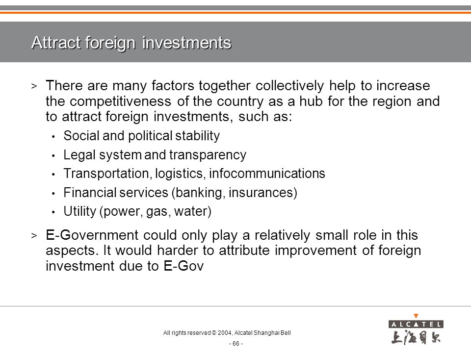 All rights reserved © 2004, Alcatel Shanghai Bell - 66 - Attract foreign investments > There are many factors together collectively help to increase the competitiveness of the country as a hub for the region and to attract foreign investments, such as: Social and political stability Legal system and transparency Transportation, logistics, infocommunications Financial services (banking, insurances) Utility (power, gas, water) > E-Government could only play a relatively small role in this aspects.