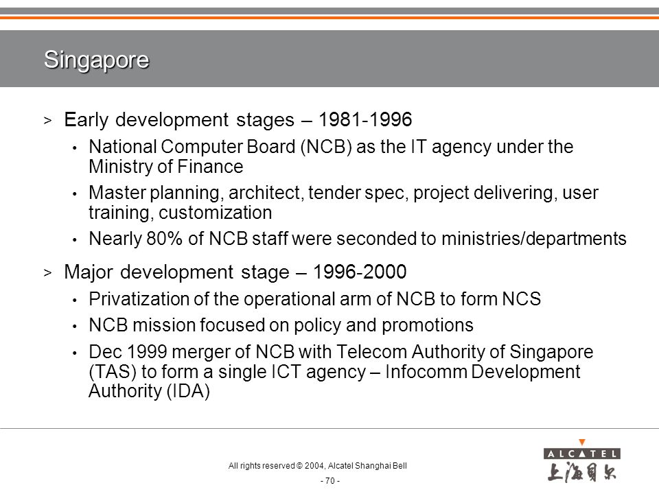 All rights reserved © 2004, Alcatel Shanghai Bell - 70 - Singapore > Early development stages – 1981-1996 National Computer Board (NCB) as the IT agency under the Ministry of Finance Master planning, architect, tender spec, project delivering, user training, customization Nearly 80% of NCB staff were seconded to ministries/departments > Major development stage – 1996-2000 Privatization of the operational arm of NCB to form NCS NCB mission focused on policy and promotions Dec 1999 merger of NCB with Telecom Authority of Singapore (TAS) to form a single ICT agency – Infocomm Development Authority (IDA)
