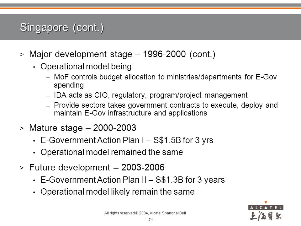 All rights reserved © 2004, Alcatel Shanghai Bell - 71 - Singapore (cont.) > Major development stage – 1996-2000 (cont.) Operational model being: – MoF controls budget allocation to ministries/departments for E-Gov spending – IDA acts as CIO, regulatory, program/project management – Provide sectors takes government contracts to execute, deploy and maintain E-Gov infrastructure and applications > Mature stage – 2000-2003 E-Government Action Plan I – S$1.5B for 3 yrs Operational model remained the same > Future development – 2003-2006 E-Government Action Plan II – S$1.3B for 3 years Operational model likely remain the same