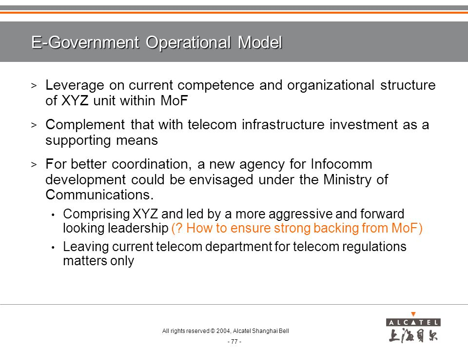 All rights reserved © 2004, Alcatel Shanghai Bell - 77 - E-Government Operational Model > Leverage on current competence and organizational structure of XYZ unit within MoF > Complement that with telecom infrastructure investment as a supporting means > For better coordination, a new agency for Infocomm development could be envisaged under the Ministry of Communications.