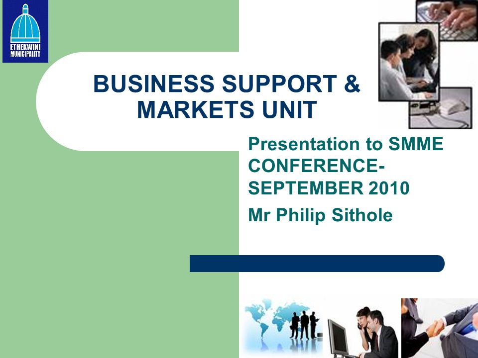 BUSINESS SUPPORT & MARKETS UNIT Presentation to SMME CONFERENCE- SEPTEMBER 2010 Mr Philip Sithole