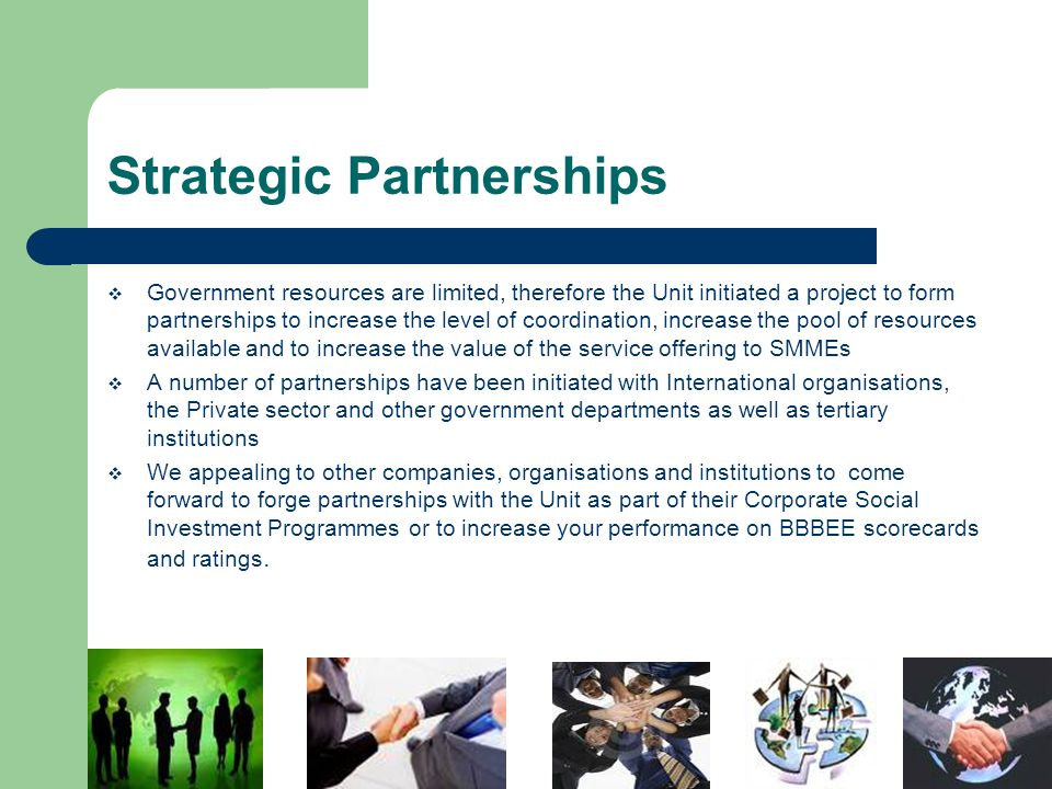 Strategic Partnerships  Government resources are limited, therefore the Unit initiated a project to form partnerships to increase the level of coordination, increase the pool of resources available and to increase the value of the service offering to SMMEs  A number of partnerships have been initiated with International organisations, the Private sector and other government departments as well as tertiary institutions  We appealing to other companies, organisations and institutions to come forward to forge partnerships with the Unit as part of their Corporate Social Investment Programmes or to increase your performance on BBBEE scorecards and ratings.