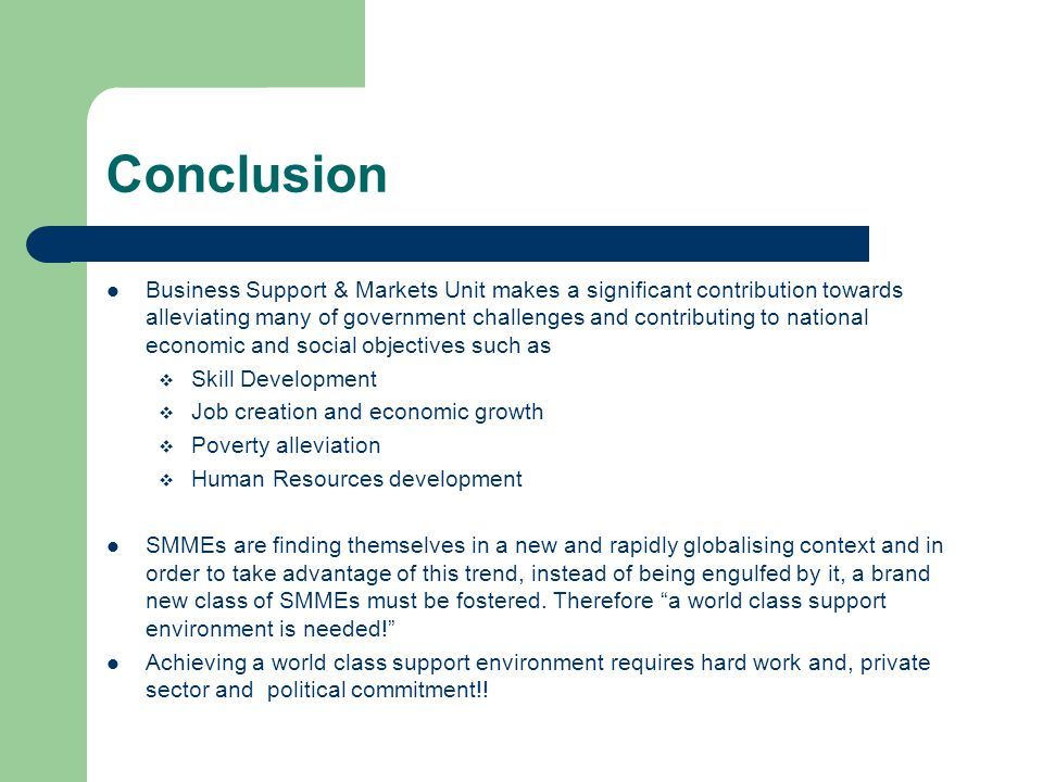 Conclusion Business Support & Markets Unit makes a significant contribution towards alleviating many of government challenges and contributing to national economic and social objectives such as  Skill Development  Job creation and economic growth  Poverty alleviation  Human Resources development SMMEs are finding themselves in a new and rapidly globalising context and in order to take advantage of this trend, instead of being engulfed by it, a brand new class of SMMEs must be fostered.