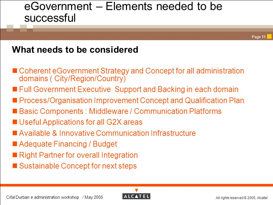 All rights reserved © 2005, Alcatel Cifal Durban e administration workshop / May 2005 Page 11 eGovernment – Elements needed to be successful  What ne