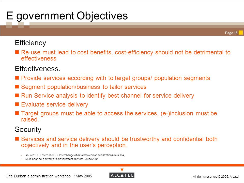 All rights reserved © 2005, Alcatel Cifal Durban e administration workshop / May 2005 Page 15 E government Objectives  Efficiency Re-use must lead to