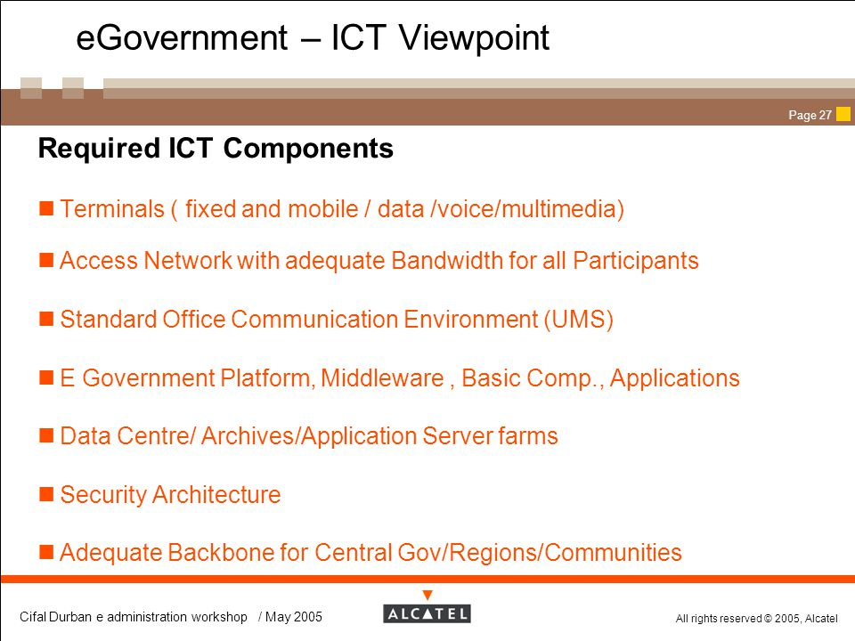 All rights reserved © 2005, Alcatel Cifal Durban e administration workshop / May 2005 Page 27 eGovernment – ICT Viewpoint  Required ICT Components Te