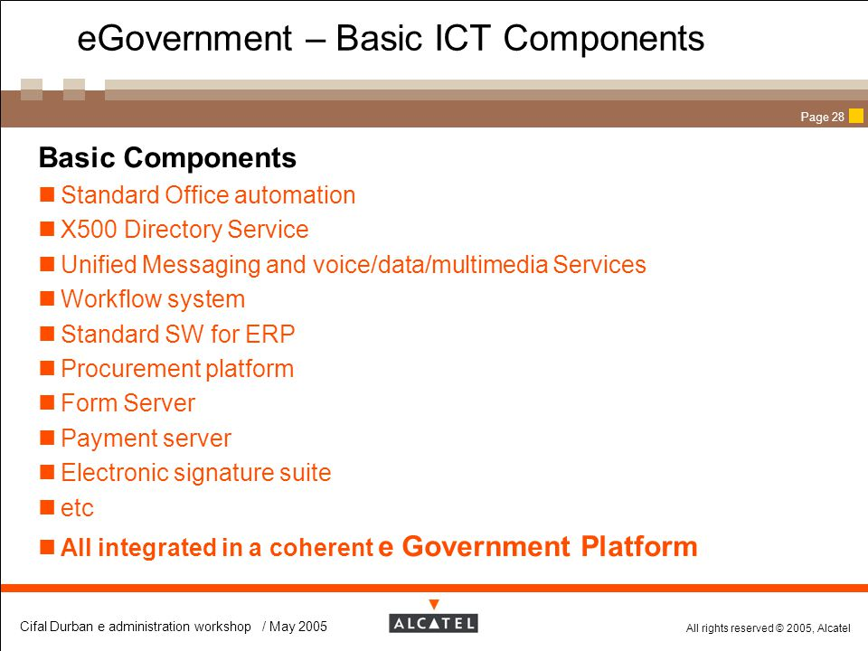All rights reserved © 2005, Alcatel Cifal Durban e administration workshop / May 2005 Page 28 eGovernment – Basic ICT Components  Basic Components St