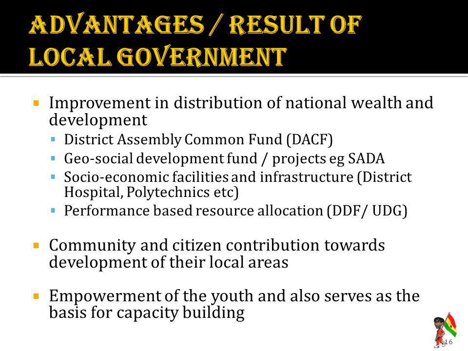  Improvement in distribution of national wealth and development  District Assembly Common Fund (DACF)  Geo-social development fund / projects eg SADA  Socio-economic facilities and infrastructure (District Hospital, Polytechnics etc)  Performance based resource allocation (DDF/ UDG)  Community and citizen contribution towards development of their local areas  Empowerment of the youth and also serves as the basis for capacity building 16