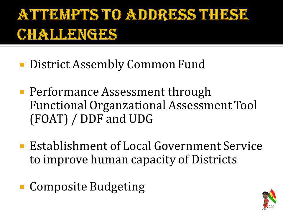  District Assembly Common Fund  Performance Assessment through Functional Organzational Assessment Tool (FOAT) / DDF and UDG  Establishment of Local Government Service to improve human capacity of Districts  Composite Budgeting 18