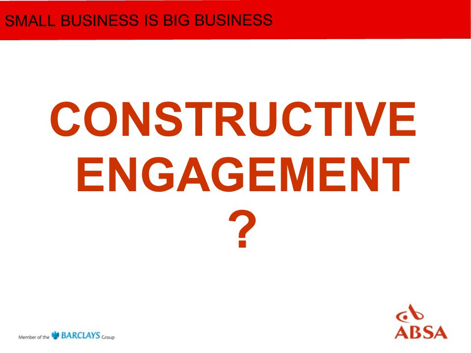 CONSTRUCTIVE ENGAGEMENT ? SMALL BUSINESS IS BIG BUSINESS