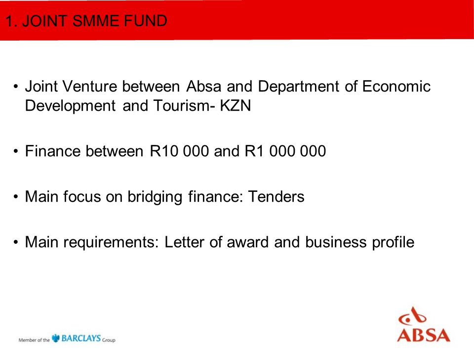 Joint Venture between Absa and Department of Economic Development and Tourism- KZN Finance between R10 000 and R1 000 000 Main focus on bridging finance: Tenders Main requirements: Letter of award and business profile 1.