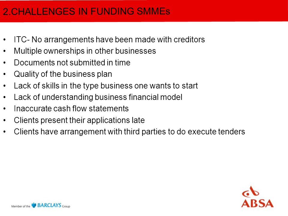 ITC- No arrangements have been made with creditors Multiple ownerships in other businesses Documents not submitted in time Quality of the business plan Lack of skills in the type business one wants to start Lack of understanding business financial model Inaccurate cash flow statements Clients present their applications late Clients have arrangement with third parties to do execute tenders 2.CHALLENGES IN FUNDING SMMEs