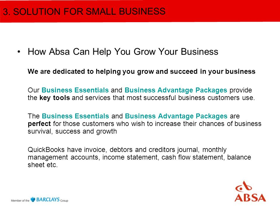 How Absa Can Help You Grow Your Business We are dedicated to helping you grow and succeed in your business Our Business Essentials and Business Advantage Packages provide the key tools and services that most successful business customers use.