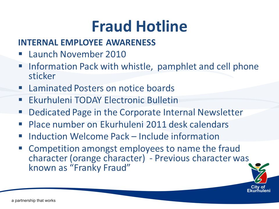 INTERNAL EMPLOYEE AWARENESS  Launch November 2010  Information Pack with whistle, pamphlet and cell phone sticker  Laminated Posters on notice boards  Ekurhuleni TODAY Electronic Bulletin  Dedicated Page in the Corporate Internal Newsletter  Place number on Ekurhuleni 2011 desk calendars  Induction Welcome Pack – Include information  Competition amongst employees to name the fraud character (orange character) - Previous character was known as Franky Fraud