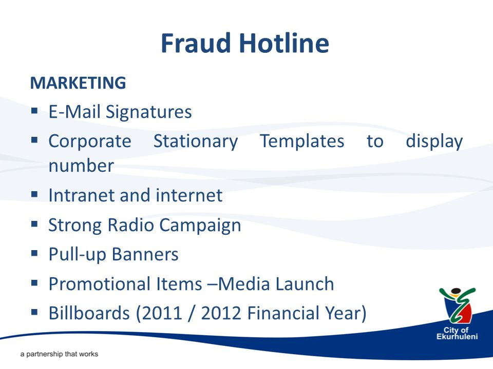 Fraud Hotline MARKETING  E-Mail Signatures  Corporate Stationary Templates to display number  Intranet and internet  Strong Radio Campaign  Pull-up Banners  Promotional Items –Media Launch  Billboards (2011 / 2012 Financial Year)