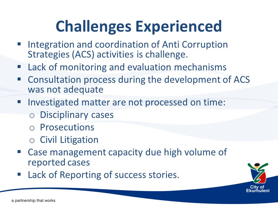 Challenges Experienced  Integration and coordination of Anti Corruption Strategies (ACS) activities is challenge.