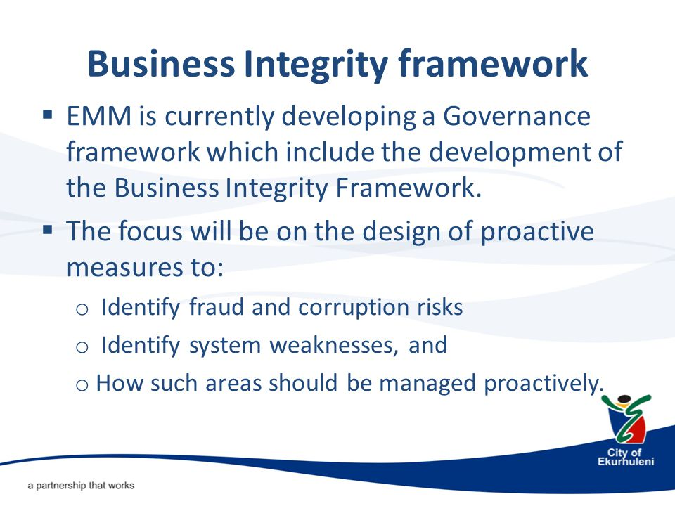Business Integrity framework  EMM is currently developing a Governance framework which include the development of the Business Integrity Framework.