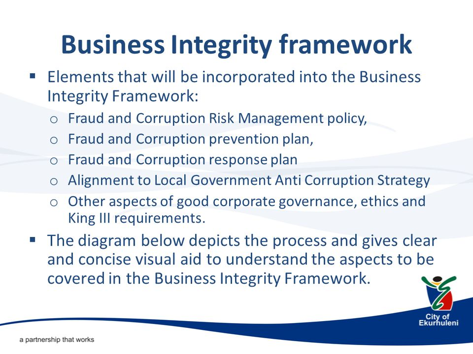 Business Integrity framework  Elements that will be incorporated into the Business Integrity Framework: o Fraud and Corruption Risk Management policy, o Fraud and Corruption prevention plan, o Fraud and Corruption response plan o Alignment to Local Government Anti Corruption Strategy o Other aspects of good corporate governance, ethics and King III requirements.