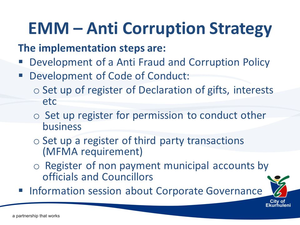 EMM – Anti Corruption Strategy The implementation steps are:  Development of a Anti Fraud and Corruption Policy  Development of Code of Conduct: o Set up of register of Declaration of gifts, interests etc o Set up register for permission to conduct other business o Set up a register of third party transactions (MFMA requirement) o Register of non payment municipal accounts by officials and Councillors  Information session about Corporate Governance
