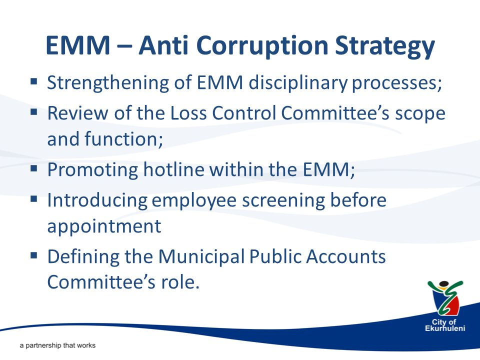 EMM – Anti Corruption Strategy  Strengthening of EMM disciplinary processes;  Review of the Loss Control Committee's scope and function;  Promoting hotline within the EMM;  Introducing employee screening before appointment  Defining the Municipal Public Accounts Committee's role.