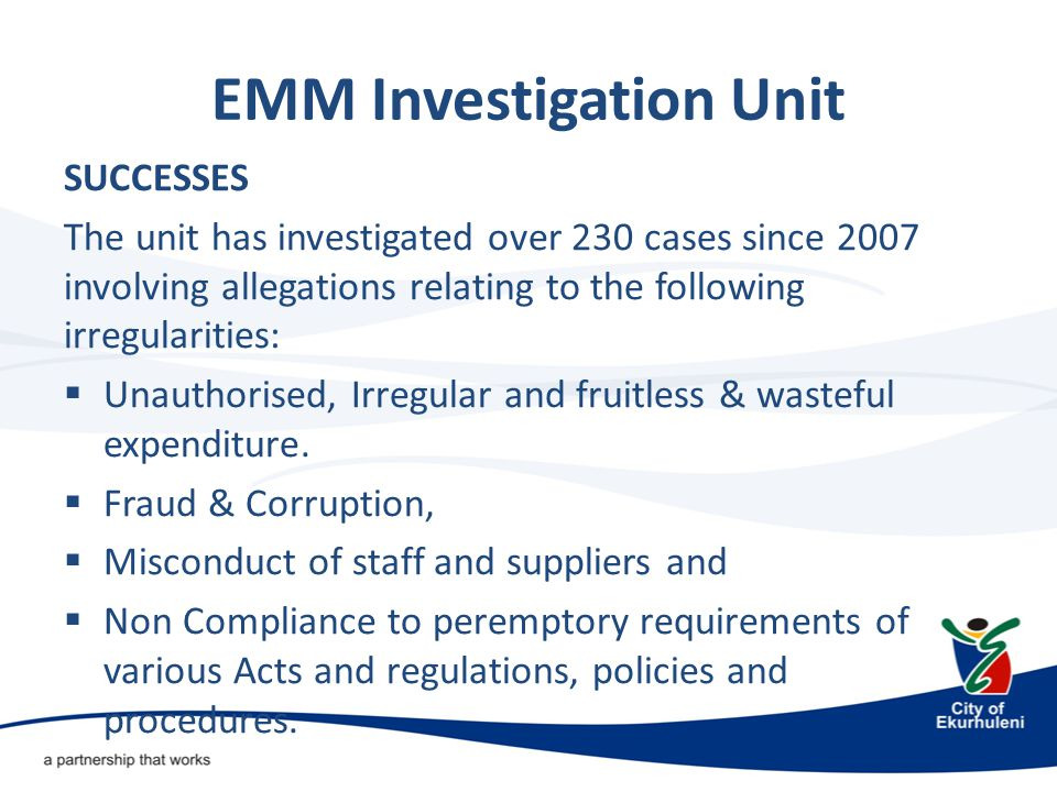 EMM Investigation Unit The problems that are prevalent in the EMM are in the following areas:  Lack of Good Governance o Weak administration due to failure to adhere to Council Resolutions, existing policies and legislation, inadequate administration, finance, HR & IT policies  Procurement processes o not being followed in SCM o Irregular awarding of tenders o Collusion o Conflict of interests  Financial Mismanagement o Payments made for service that have not been rendered  Service Delivery o Failure to ensure that goods and/or service are delivered (no monitoring)