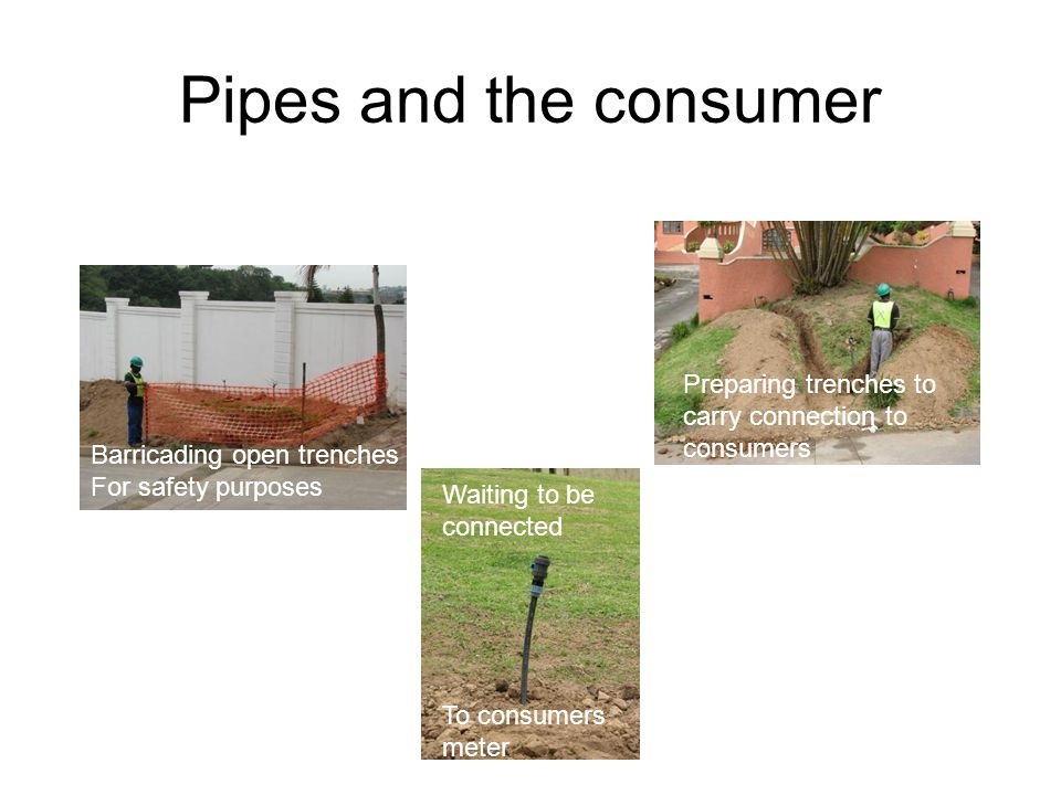 Pipes and the consumer Barricading open trenches For safety purposes Waiting to be connected To consumers meter Preparing trenches to carry connection