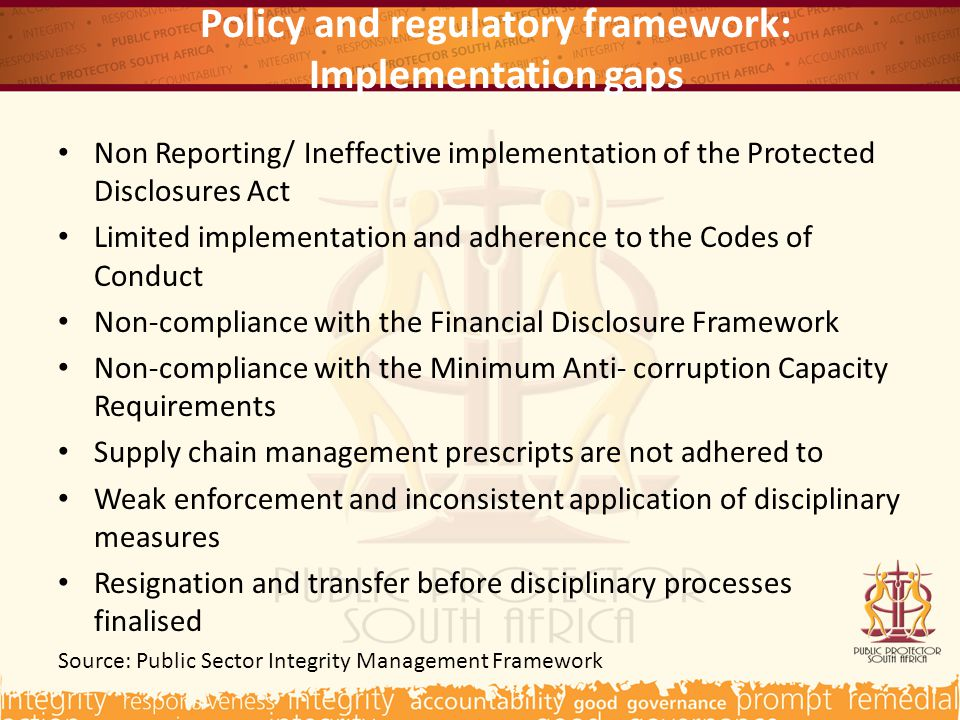 Policy and regulatory framework: Implementation gaps Non Reporting/ Ineffective implementation of the Protected Disclosures Act Limited implementation and adherence to the Codes of Conduct Non-compliance with the Financial Disclosure Framework Non-compliance with the Minimum Anti- corruption Capacity Requirements Supply chain management prescripts are not adhered to Weak enforcement and inconsistent application of disciplinary measures Resignation and transfer before disciplinary processes finalised Source: Public Sector Integrity Management Framework