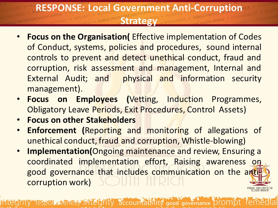 RESPONSE: Local Government Anti-Corruption Strategy Focus on the Organisation( Effective implementation of Codes of Conduct, systems, policies and procedures, sound internal controls to prevent and detect unethical conduct, fraud and corruption, risk assessment and management, Internal and External Audit; and physical and information security management).