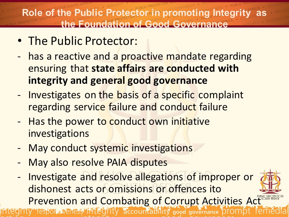 Role of the Public Protector in promoting Integrity as the Foundation of Good Governance The Public Protector: -has a reactive and a proactive mandate regarding ensuring that state affairs are conducted with integrity and general good governance -Investigates on the basis of a specific complaint regarding service failure and conduct failure -Has the power to conduct own initiative investigations -May conduct systemic investigations -May also resolve PAIA disputes -Investigate and resolve allegations of improper or dishonest acts or omissions or offences ito Prevention and Combating of Corrupt Activities Act